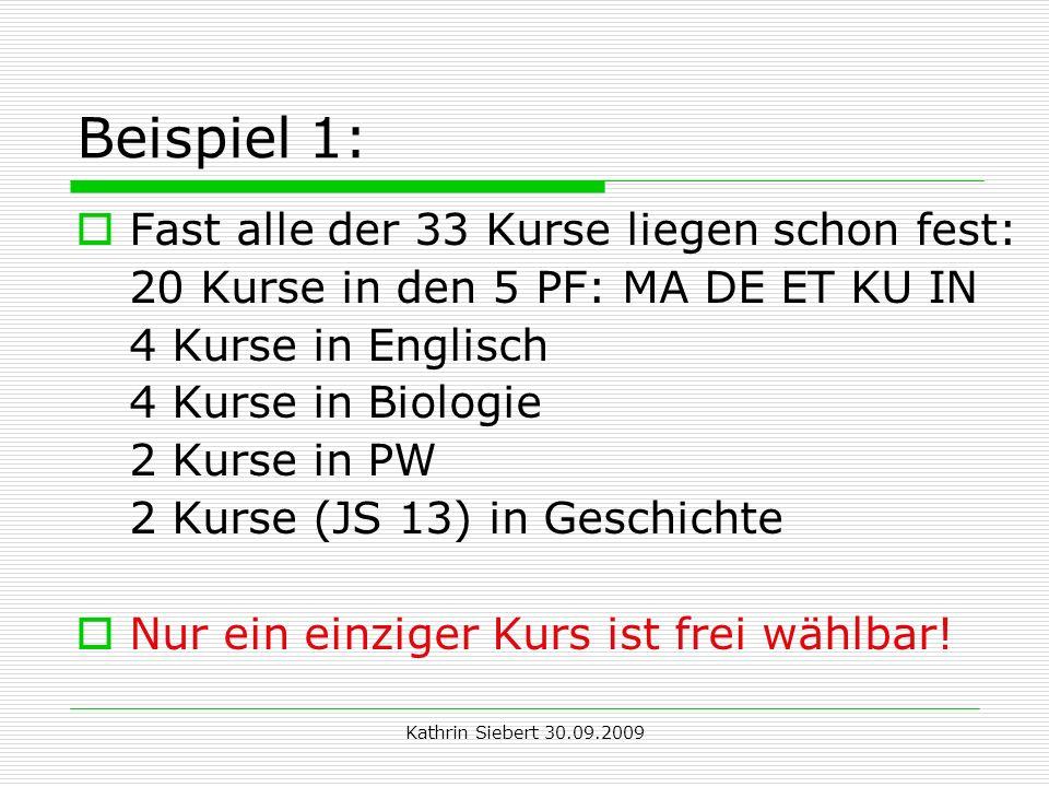 Kathrin Siebert 30.09.2009 Beispiel 1: Fast alle der 33 Kurse liegen schon fest: 20 Kurse in den 5 PF: MA DE ET KU IN 4 Kurse in Englisch 4 Kurse in Biologie 2 Kurse in PW 2 Kurse (JS 13) in Geschichte Nur ein einziger Kurs ist frei wählbar!