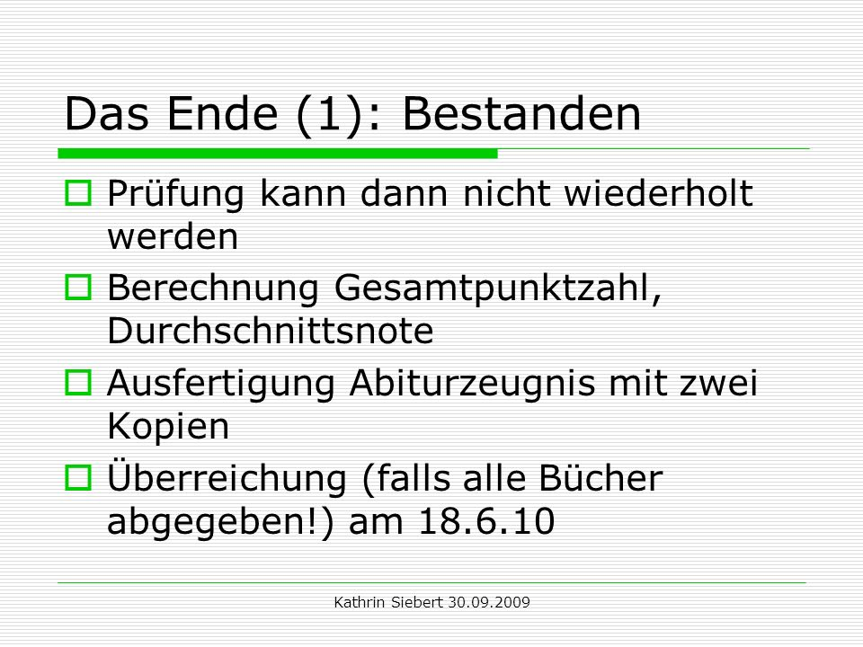 Kathrin Siebert 30.09.2009 Das Ende (1): Bestanden Prüfung kann dann nicht wiederholt werden Berechnung Gesamtpunktzahl, Durchschnittsnote Ausfertigung Abiturzeugnis mit zwei Kopien Überreichung (falls alle Bücher abgegeben!) am 18.6.10