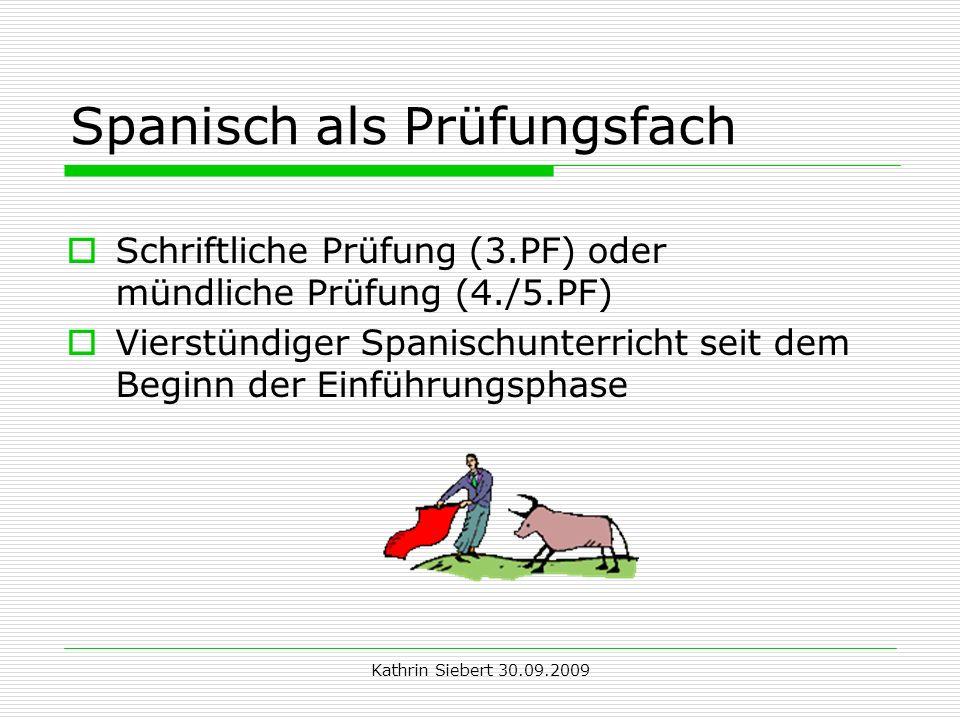 Kathrin Siebert 30.09.2009 Spanisch als Prüfungsfach Schriftliche Prüfung (3.PF) oder mündliche Prüfung (4./5.PF) Vierstündiger Spanischunterricht seit dem Beginn der Einführungsphase