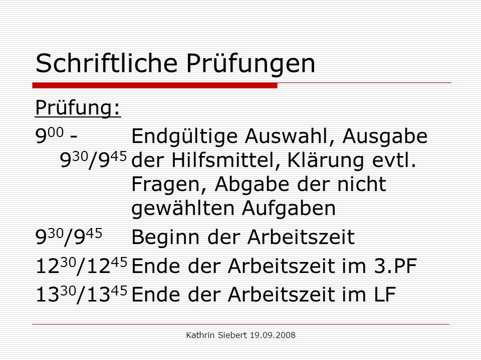 Kathrin Siebert 19.09.2008 Schriftliche Prüfungen Prüfung: 9 00 -Endgültige Auswahl, Ausgabe 9 30 /9 45 der Hilfsmittel, Klärung evtl.