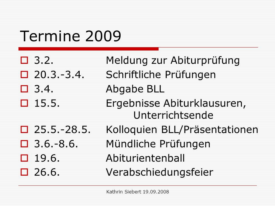 Kathrin Siebert 19.09.2008 Termine 2009 3.2. Meldung zur Abiturprüfung 20.3.-3.4.