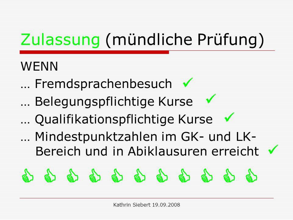 Kathrin Siebert 19.09.2008 Zulassung (mündliche Prüfung) WENN … Fremdsprachenbesuch … Belegungspflichtige Kurse … Qualifikationspflichtige Kurse … Mindestpunktzahlen im GK- und LK- Bereich und in Abiklausuren erreicht