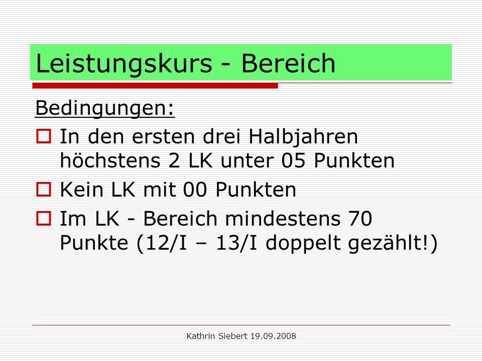 Kathrin Siebert 19.09.2008 Leistungskurs - Bereich Bedingungen: In den ersten drei Halbjahren höchstens 2 LK unter 05 Punkten Kein LK mit 00 Punkten Im LK - Bereich mindestens 70 Punkte (12/I – 13/I doppelt gezählt!)