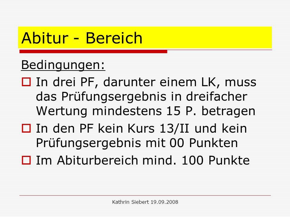 Kathrin Siebert 19.09.2008 Abitur - Bereich Bedingungen: In drei PF, darunter einem LK, muss das Prüfungsergebnis in dreifacher Wertung mindestens 15 P.
