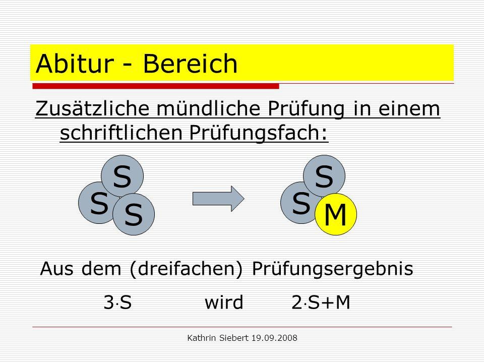 Kathrin Siebert 19.09.2008 Abitur - Bereich Zusätzliche mündliche Prüfung in einem schriftlichen Prüfungsfach: S S S S S M Aus dem (dreifachen) Prüfungsergebnis 3S wird 2S+M