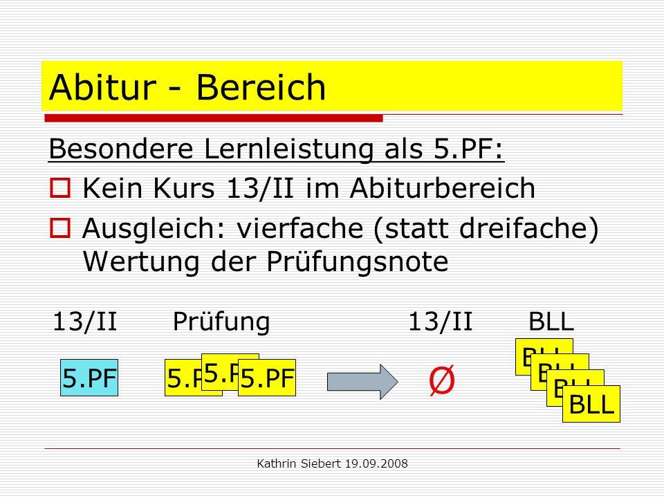 Kathrin Siebert 19.09.2008 Abitur - Bereich Besondere Lernleistung als 5.PF: Kein Kurs 13/II im Abiturbereich Ausgleich: vierfache (statt dreifache) Wertung der Prüfungsnote 13/II Prüfung13/II BLL 5.PF BLL Ø