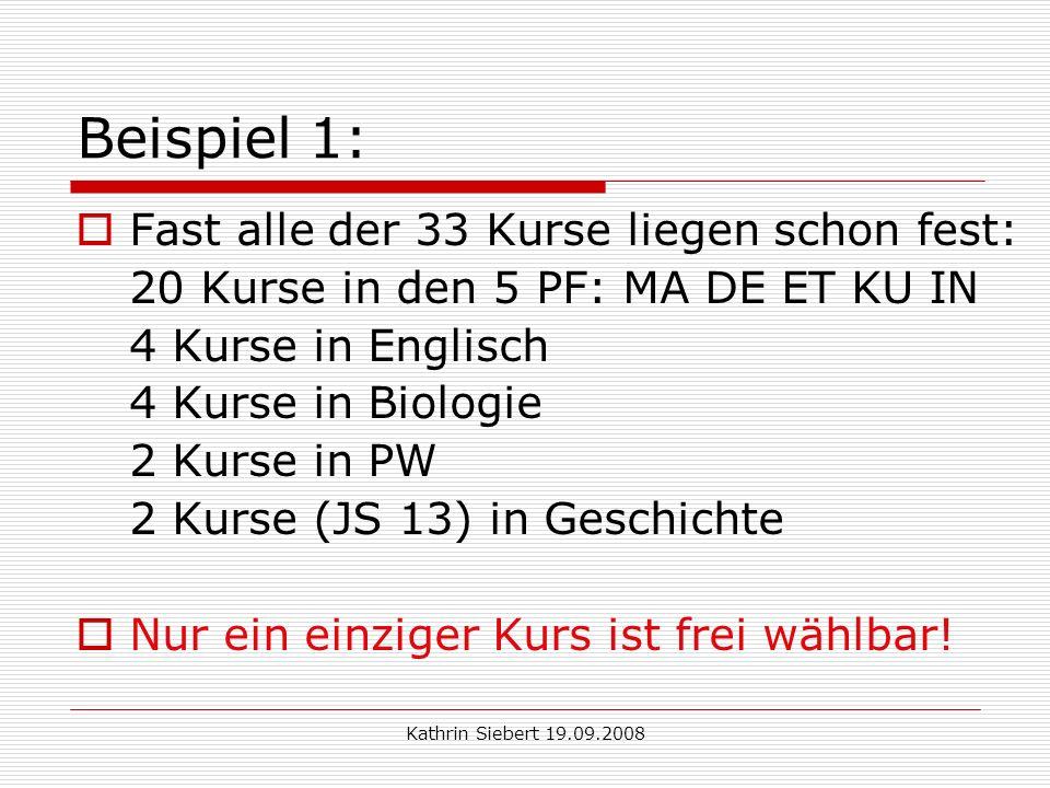 Kathrin Siebert 19.09.2008 Beispiel 1: Fast alle der 33 Kurse liegen schon fest: 20 Kurse in den 5 PF: MA DE ET KU IN 4 Kurse in Englisch 4 Kurse in Biologie 2 Kurse in PW 2 Kurse (JS 13) in Geschichte Nur ein einziger Kurs ist frei wählbar!