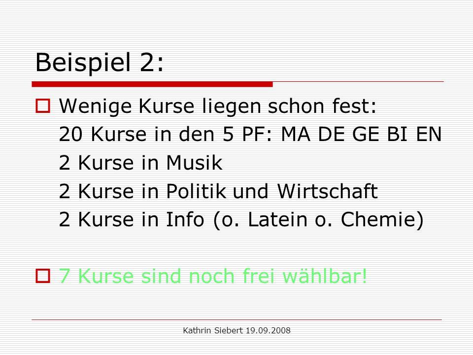 Kathrin Siebert 19.09.2008 Beispiel 2: Wenige Kurse liegen schon fest: 20 Kurse in den 5 PF: MA DE GE BI EN 2 Kurse in Musik 2 Kurse in Politik und Wirtschaft 2 Kurse in Info (o.