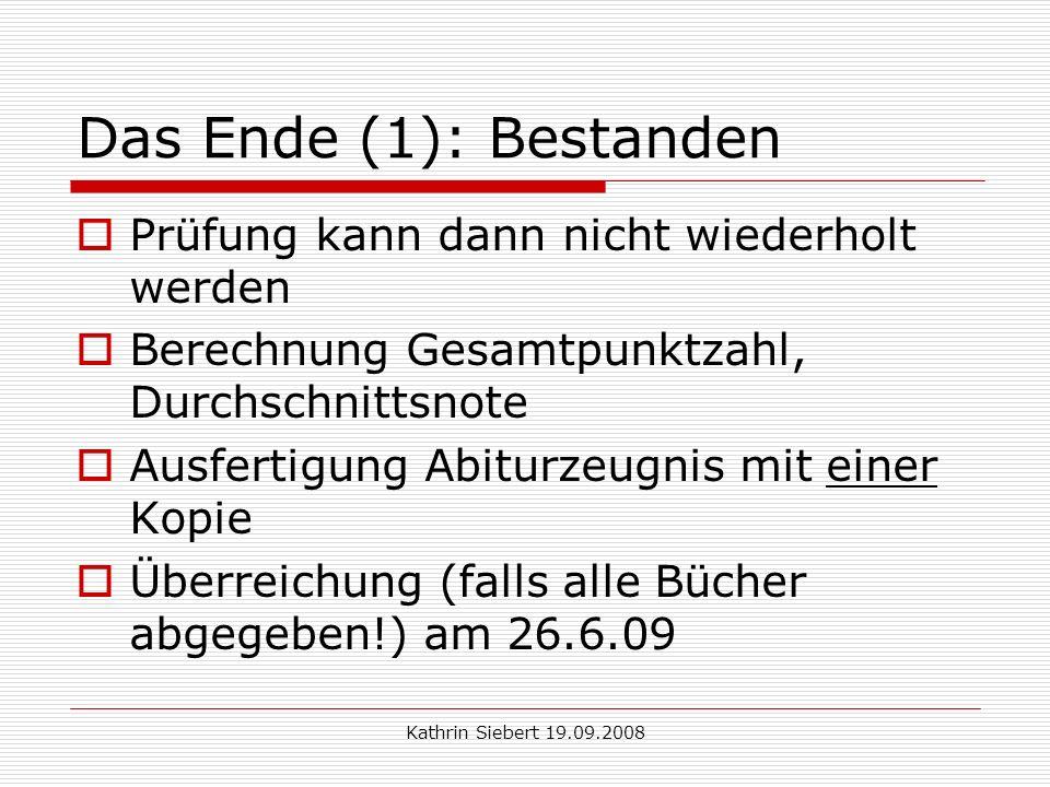 Kathrin Siebert 19.09.2008 Das Ende (1): Bestanden Prüfung kann dann nicht wiederholt werden Berechnung Gesamtpunktzahl, Durchschnittsnote Ausfertigung Abiturzeugnis mit einer Kopie Überreichung (falls alle Bücher abgegeben!) am 26.6.09
