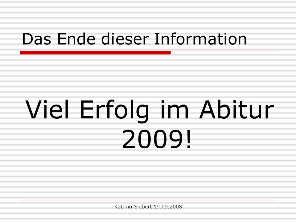 Kathrin Siebert 19.09.2008 Das Ende dieser Information Viel Erfolg im Abitur 2009!