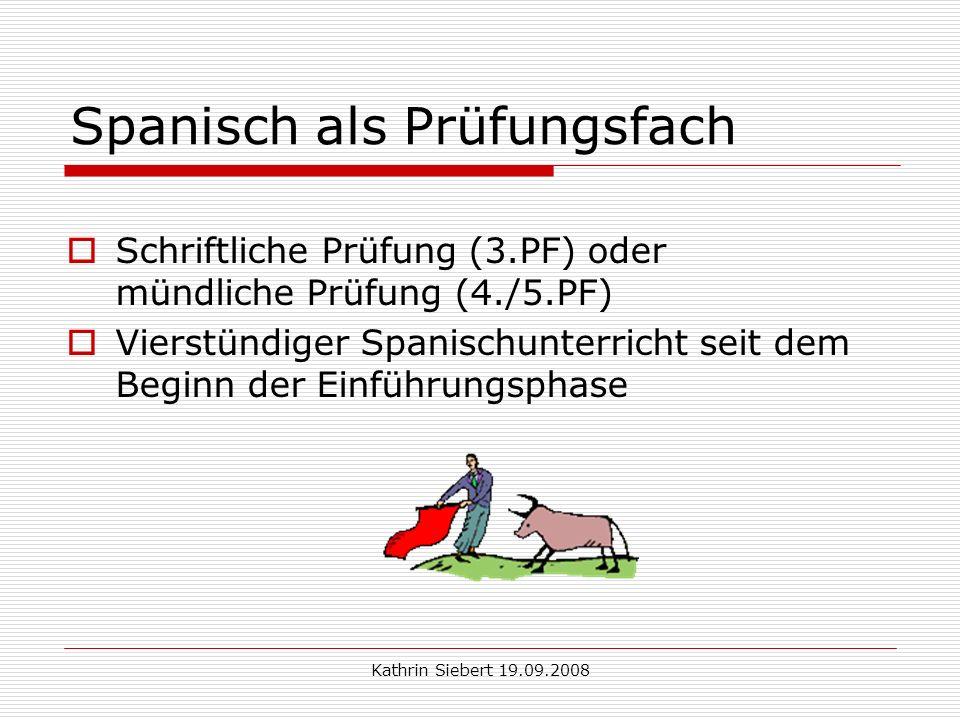 Kathrin Siebert 19.09.2008 Spanisch als Prüfungsfach Schriftliche Prüfung (3.PF) oder mündliche Prüfung (4./5.PF) Vierstündiger Spanischunterricht seit dem Beginn der Einführungsphase