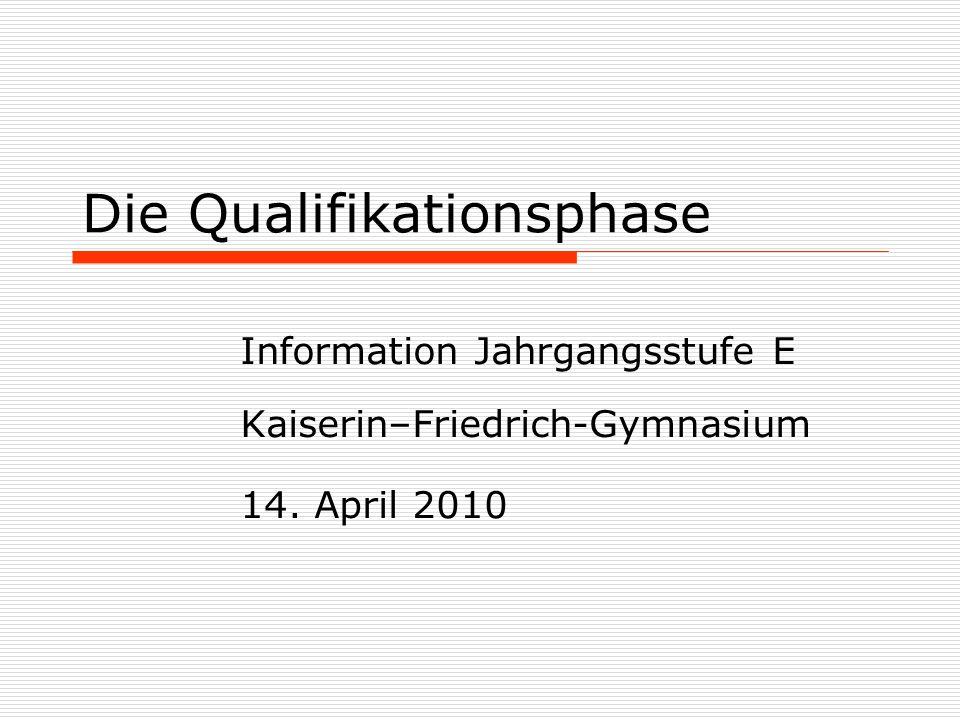 Die Qualifikationsphase Information Jahrgangsstufe E Kaiserin–Friedrich-Gymnasium 14. April 2010