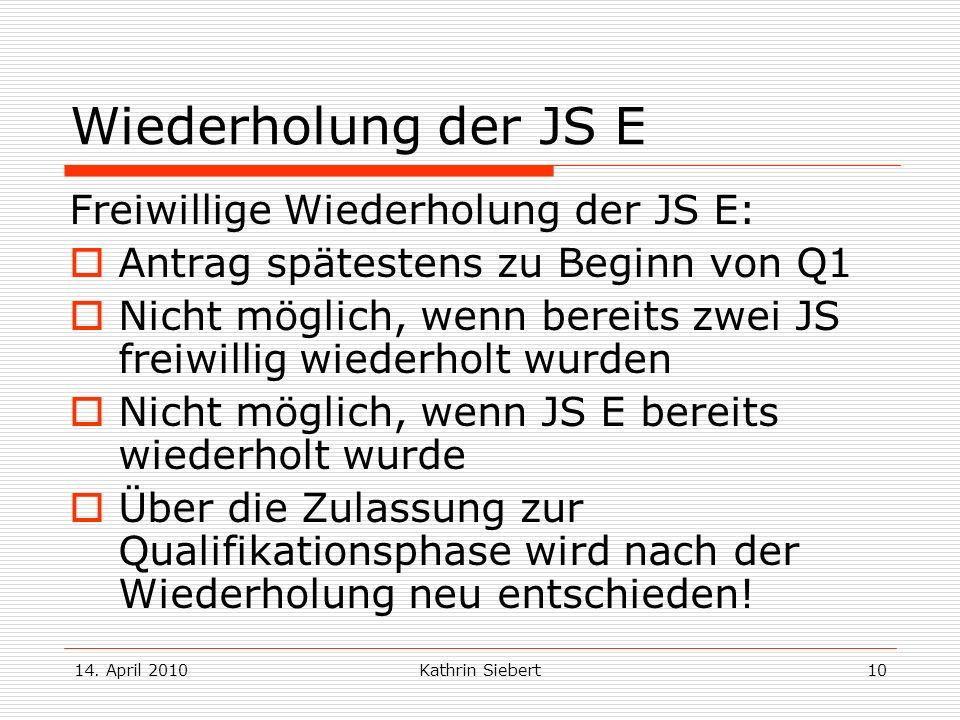 14. April 2010Kathrin Siebert10 Wiederholung der JS E Freiwillige Wiederholung der JS E: Antrag spätestens zu Beginn von Q1 Nicht möglich, wenn bereit