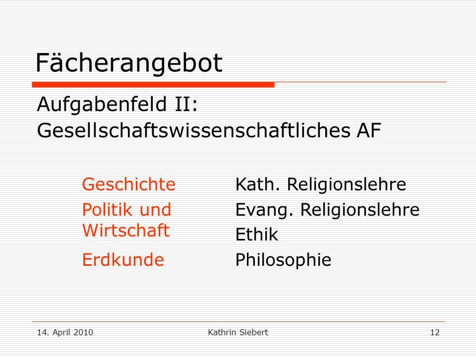 14. April 2010Kathrin Siebert12 Fächerangebot Aufgabenfeld II: Gesellschaftswissenschaftliches AF GeschichteKath. Religionslehre Politik und Wirtschaf