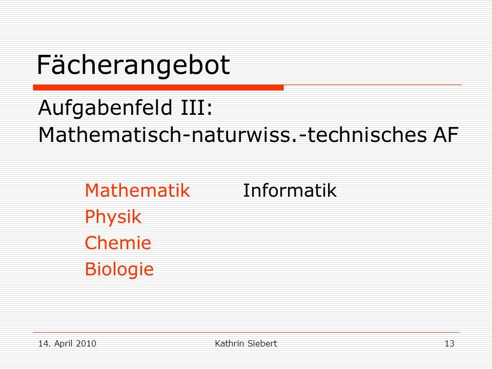 14. April 2010Kathrin Siebert13 Fächerangebot Aufgabenfeld III: Mathematisch-naturwiss.-technisches AF MathematikInformatik Physik Chemie Biologie