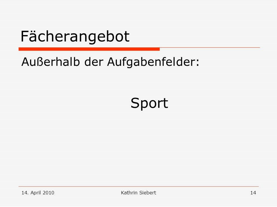 14. April 2010Kathrin Siebert14 Fächerangebot Außerhalb der Aufgabenfelder: Sport