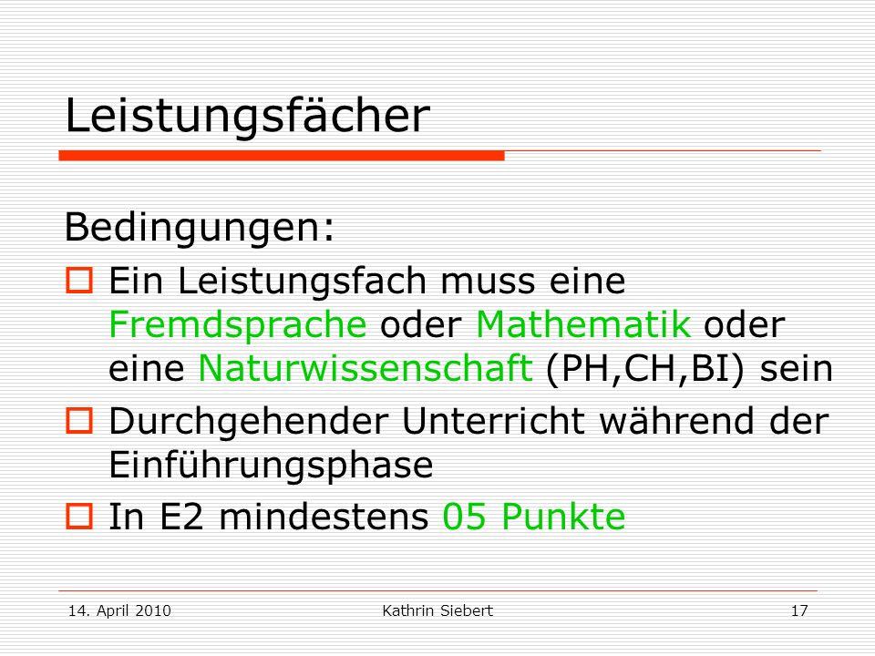 14. April 2010Kathrin Siebert17 Leistungsfächer Bedingungen: Ein Leistungsfach muss eine Fremdsprache oder Mathematik oder eine Naturwissenschaft (PH,