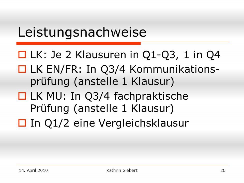 14. April 2010Kathrin Siebert26 Leistungsnachweise LK: Je 2 Klausuren in Q1-Q3, 1 in Q4 LK EN/FR: In Q3/4 Kommunikations- prüfung (anstelle 1 Klausur)