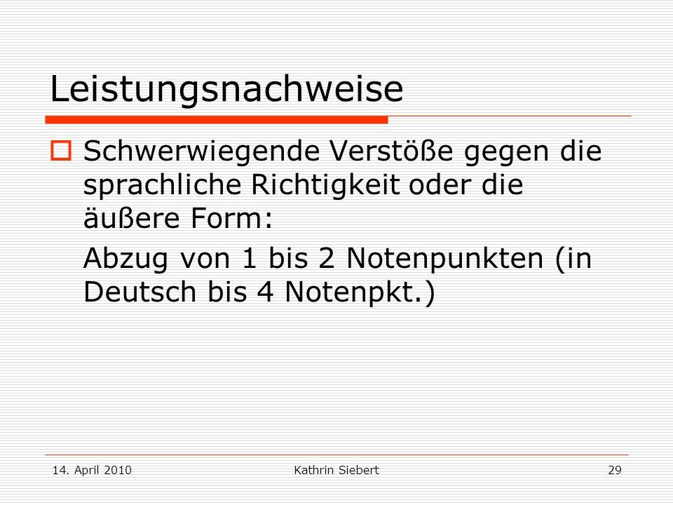 14. April 2010Kathrin Siebert29 Leistungsnachweise Schwerwiegende Verstöße gegen die sprachliche Richtigkeit oder die äußere Form: Abzug von 1 bis 2 N