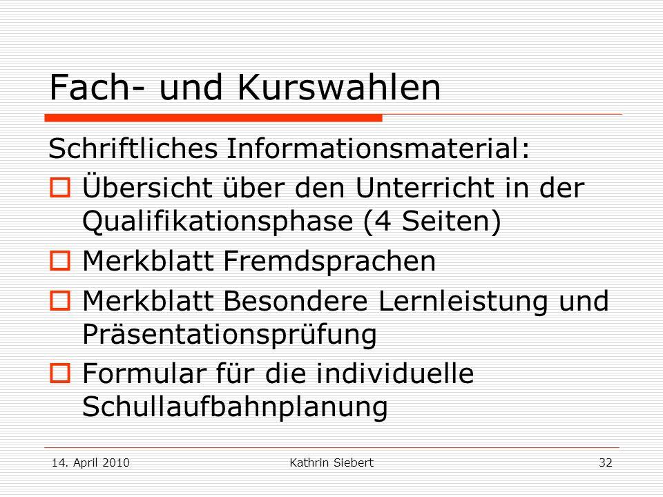 14. April 2010Kathrin Siebert32 Fach- und Kurswahlen Schriftliches Informationsmaterial: Übersicht über den Unterricht in der Qualifikationsphase (4 S
