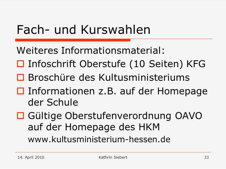 14. April 2010Kathrin Siebert33 Fach- und Kurswahlen Weiteres Informationsmaterial: Infoschrift Oberstufe (10 Seiten) KFG Broschüre des Kultusminister