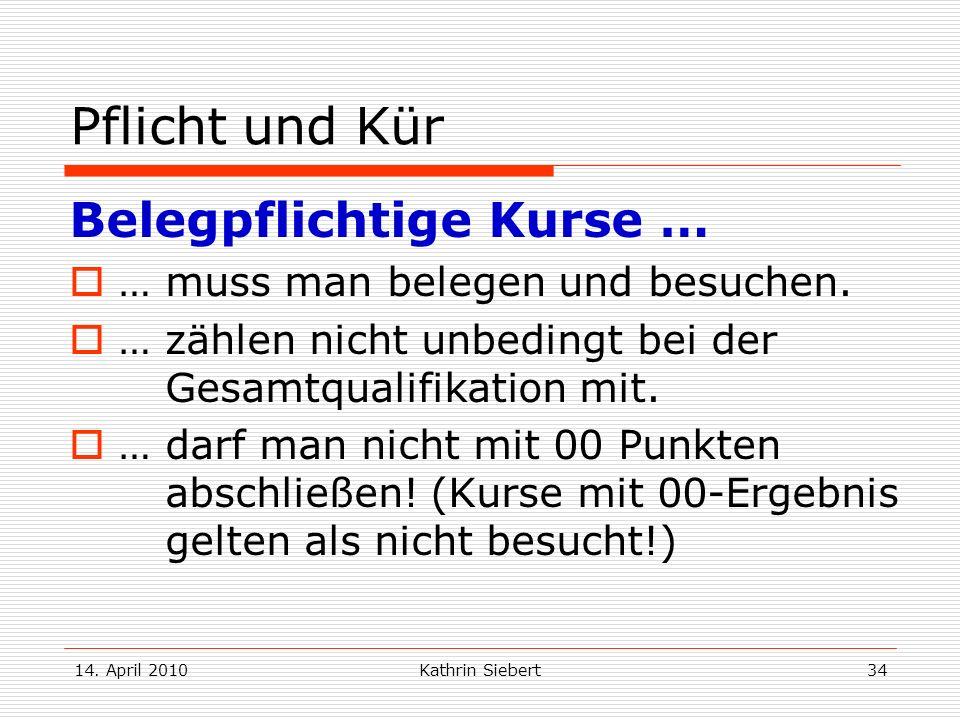 14. April 2010Kathrin Siebert34 Pflicht und Kür Belegpflichtige Kurse … … muss man belegen und besuchen. … zählen nicht unbedingt bei der Gesamtqualif