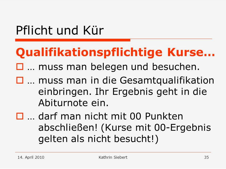 14. April 2010Kathrin Siebert35 Pflicht und Kür Qualifikationspflichtige Kurse… … muss man belegen und besuchen. … muss man in die Gesamtqualifikation