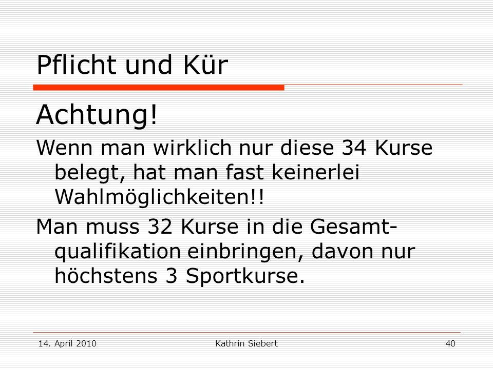 14. April 2010Kathrin Siebert40 Pflicht und Kür Achtung! Wenn man wirklich nur diese 34 Kurse belegt, hat man fast keinerlei Wahlmöglichkeiten!! Man m