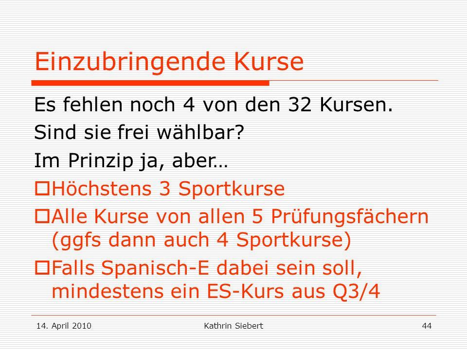 14. April 2010Kathrin Siebert44 Einzubringende Kurse Es fehlen noch 4 von den 32 Kursen. Sind sie frei wählbar? Im Prinzip ja, aber… Höchstens 3 Sport