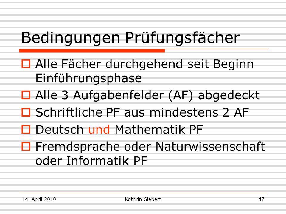 14. April 2010Kathrin Siebert47 Bedingungen Prüfungsfächer Alle Fächer durchgehend seit Beginn Einführungsphase Alle 3 Aufgabenfelder (AF) abgedeckt S