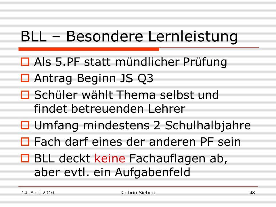 14. April 2010Kathrin Siebert48 BLL – Besondere Lernleistung Als 5.PF statt mündlicher Prüfung Antrag Beginn JS Q3 Schüler wählt Thema selbst und find