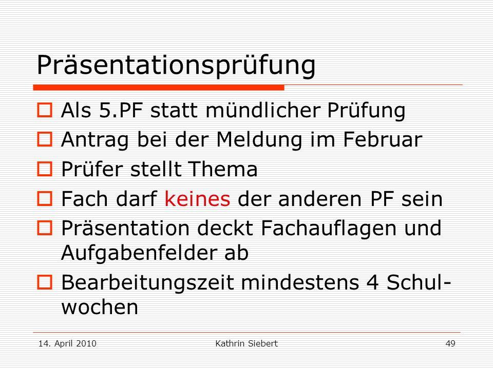 14. April 2010Kathrin Siebert49 Präsentationsprüfung Als 5.PF statt mündlicher Prüfung Antrag bei der Meldung im Februar Prüfer stellt Thema Fach darf