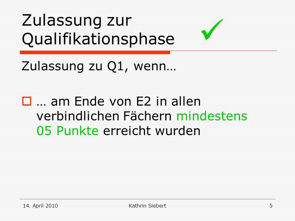 14. April 2010Kathrin Siebert5 Zulassung zur Qualifikationsphase Zulassung zu Q1, wenn… … am Ende von E2 in allen verbindlichen Fächern mindestens 05