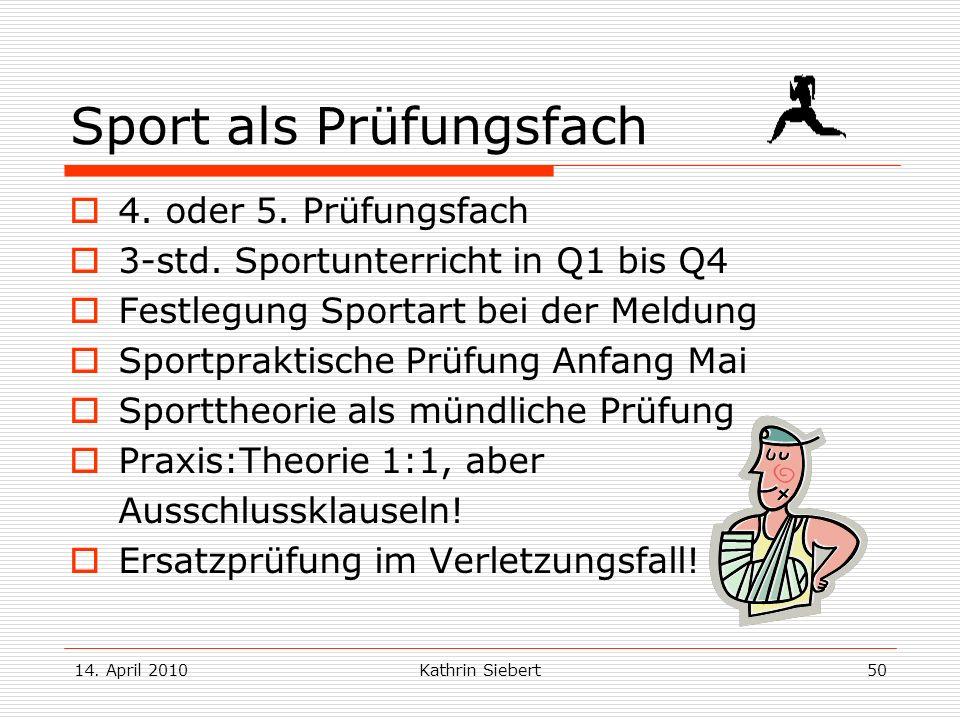 14. April 2010Kathrin Siebert50 Sport als Prüfungsfach 4. oder 5. Prüfungsfach 3-std. Sportunterricht in Q1 bis Q4 Festlegung Sportart bei der Meldung