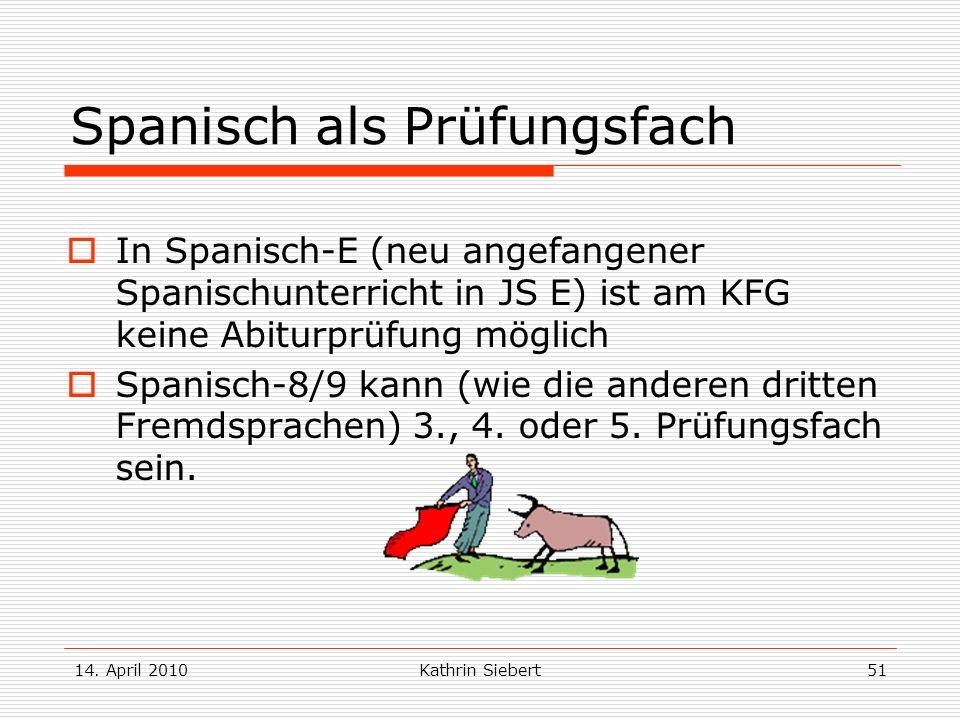 14. April 2010Kathrin Siebert51 Spanisch als Prüfungsfach In Spanisch-E (neu angefangener Spanischunterricht in JS E) ist am KFG keine Abiturprüfung m
