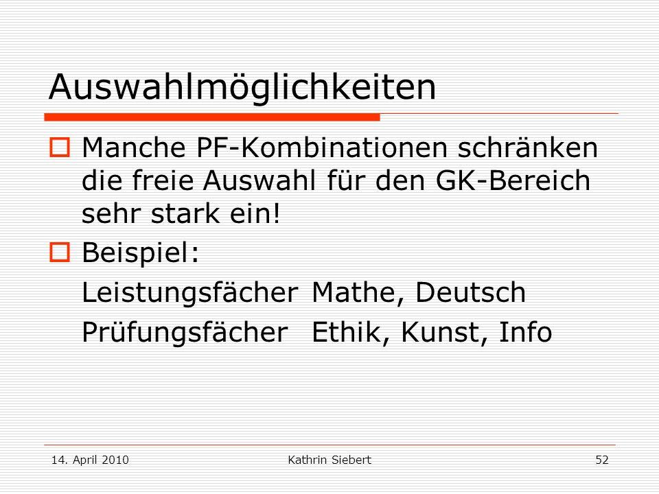 14. April 2010Kathrin Siebert52 Auswahlmöglichkeiten Manche PF-Kombinationen schränken die freie Auswahl für den GK-Bereich sehr stark ein! Beispiel: