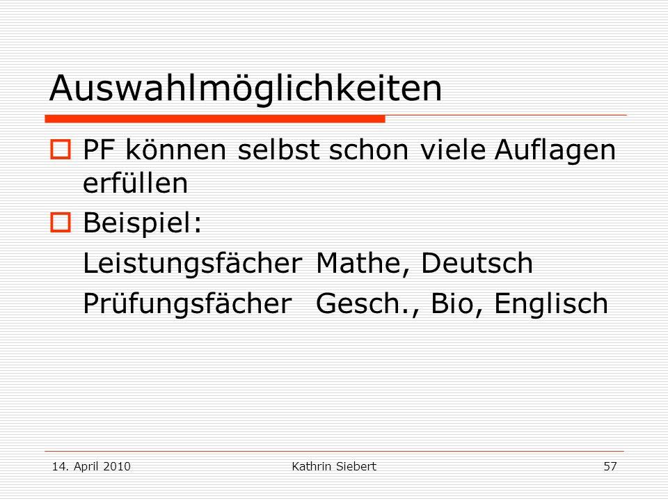 14. April 2010Kathrin Siebert57 Auswahlmöglichkeiten PF können selbst schon viele Auflagen erfüllen Beispiel: Leistungsfächer Mathe, Deutsch Prüfungsf