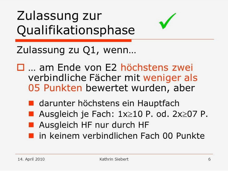 14. April 2010Kathrin Siebert6 Zulassung zur Qualifikationsphase Zulassung zu Q1, wenn… … am Ende von E2 höchstens zwei verbindliche Fächer mit wenige