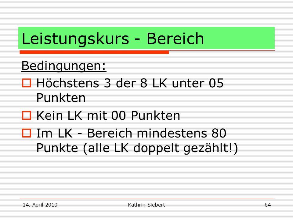 14. April 2010Kathrin Siebert64 Leistungskurs - Bereich Bedingungen: Höchstens 3 der 8 LK unter 05 Punkten Kein LK mit 00 Punkten Im LK - Bereich mind
