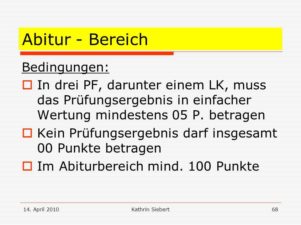 14. April 2010Kathrin Siebert68 Abitur - Bereich Bedingungen: In drei PF, darunter einem LK, muss das Prüfungsergebnis in einfacher Wertung mindestens