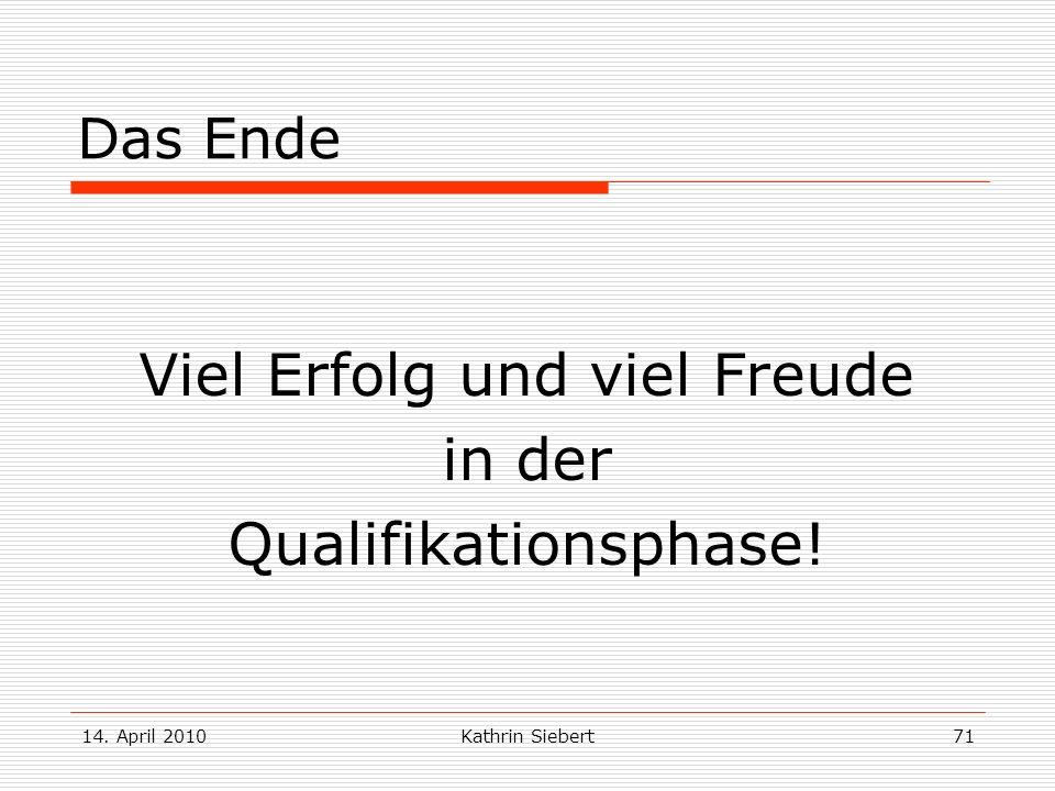 14. April 2010Kathrin Siebert71 Das Ende Viel Erfolg und viel Freude in der Qualifikationsphase!