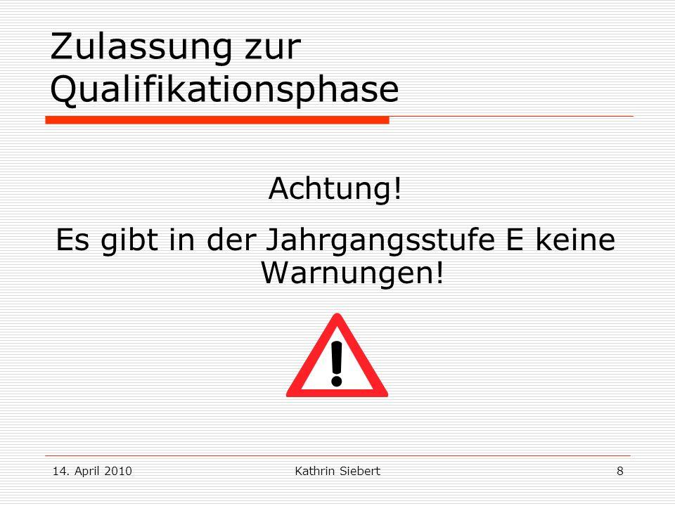 14. April 2010Kathrin Siebert8 Zulassung zur Qualifikationsphase Achtung! Es gibt in der Jahrgangsstufe E keine Warnungen!