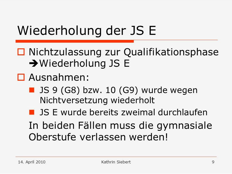 14. April 2010Kathrin Siebert9 Wiederholung der JS E Nichtzulassung zur Qualifikationsphase Wiederholung JS E Ausnahmen: JS 9 (G8) bzw. 10 (G9) wurde