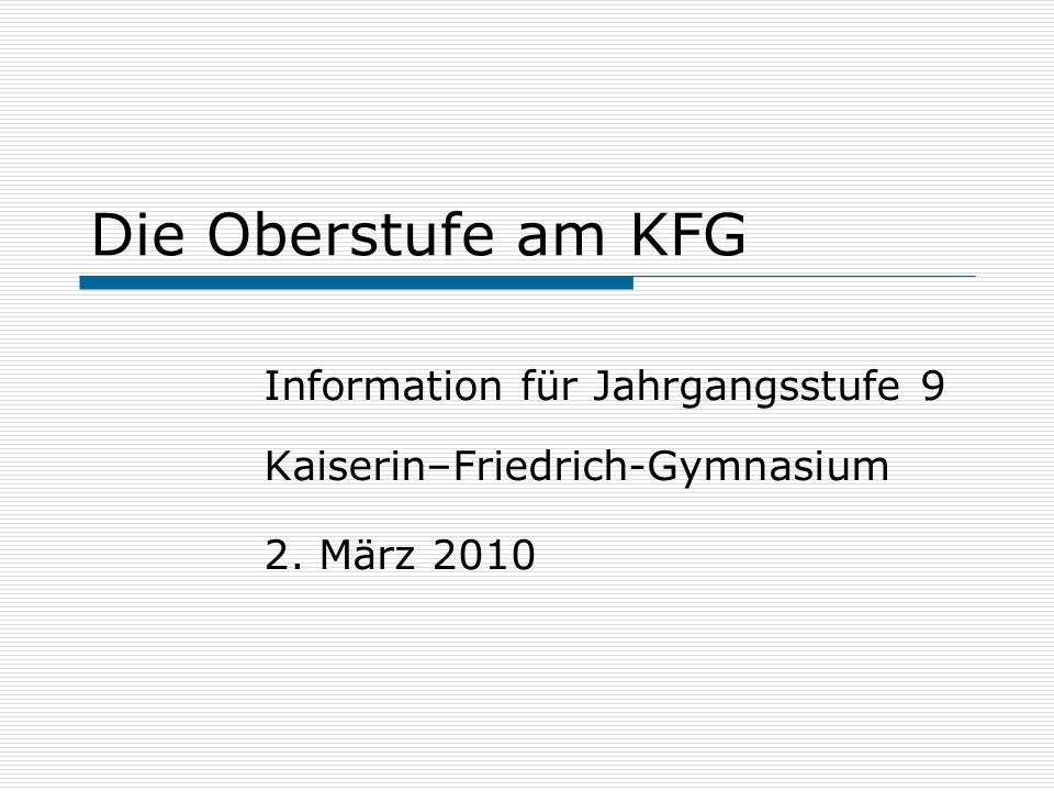 Die Oberstufe am KFG Information für Jahrgangsstufe 9 Kaiserin–Friedrich-Gymnasium 2. März 2010