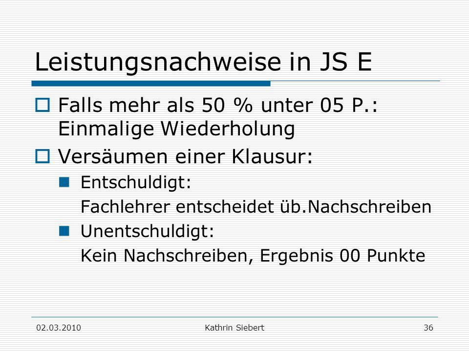 02.03.2010Kathrin Siebert36 Leistungsnachweise in JS E Falls mehr als 50 % unter 05 P.: Einmalige Wiederholung Versäumen einer Klausur: Entschuldigt: