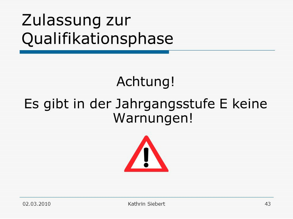 02.03.2010Kathrin Siebert43 Zulassung zur Qualifikationsphase Achtung! Es gibt in der Jahrgangsstufe E keine Warnungen!