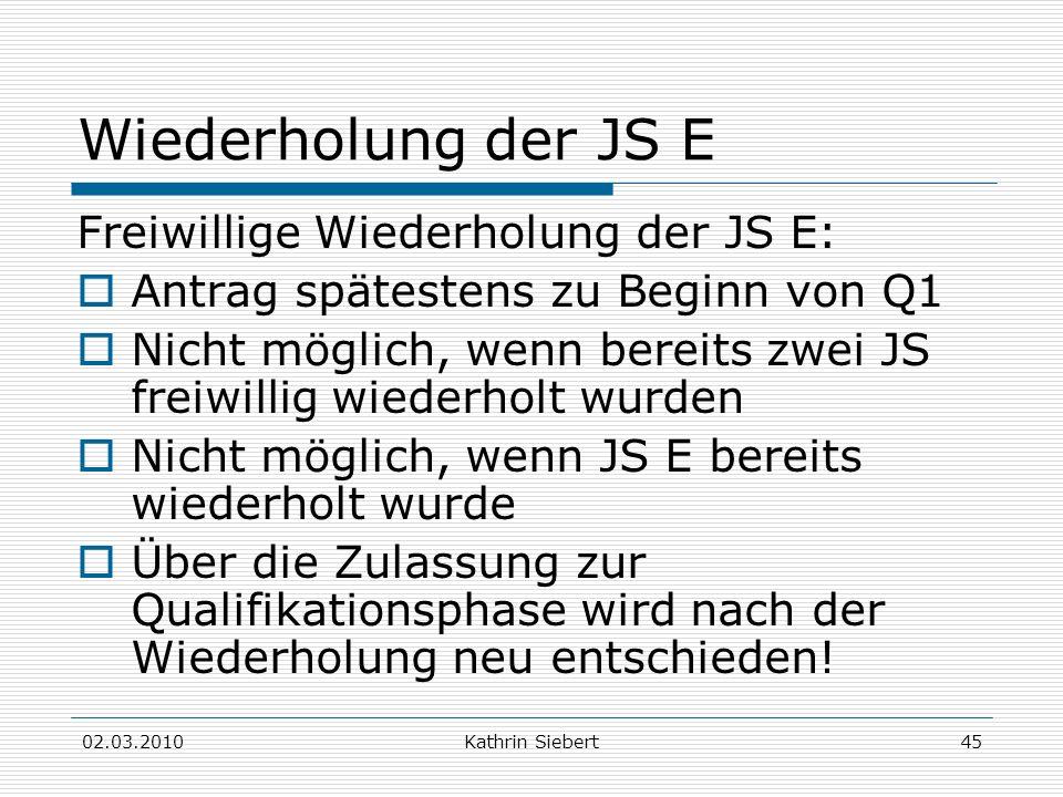 02.03.2010Kathrin Siebert45 Wiederholung der JS E Freiwillige Wiederholung der JS E: Antrag spätestens zu Beginn von Q1 Nicht möglich, wenn bereits zw