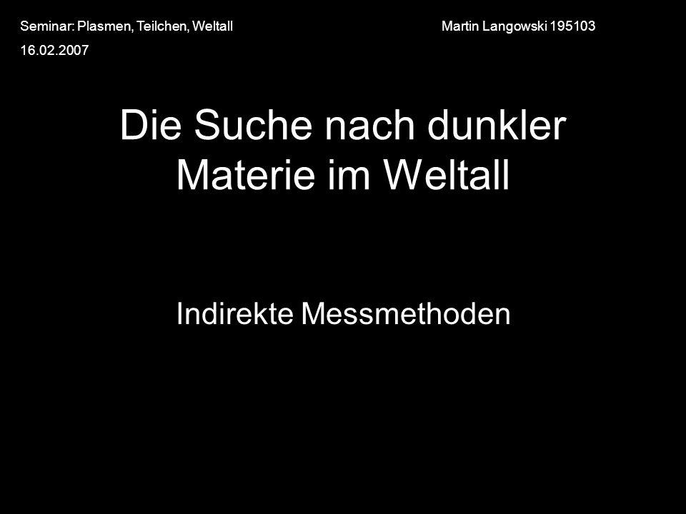 Die Suche nach dunkler Materie im Weltall Indirekte Messmethoden Martin Langowski 195103Seminar: Plasmen, Teilchen, Weltall 16.02.2007