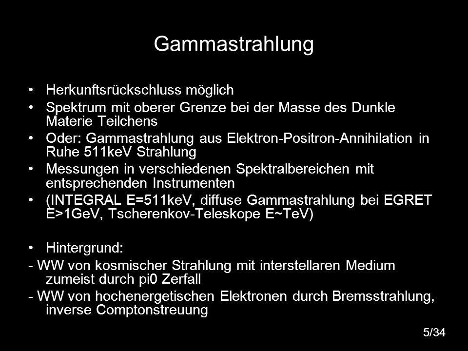 5 Gammastrahlung Herkunftsrückschluss möglich Spektrum mit oberer Grenze bei der Masse des Dunkle Materie Teilchens Oder: Gammastrahlung aus Elektron-
