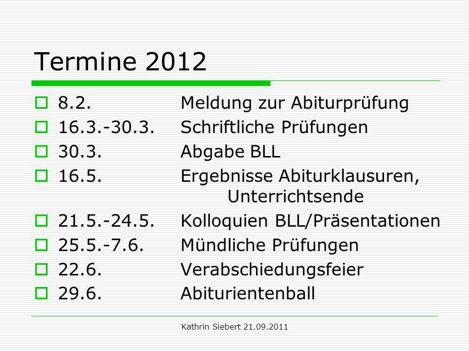 Kathrin Siebert 21.09.2011 Termine 2012 8.2. Meldung zur Abiturprüfung 16.3.-30.3. Schriftliche Prüfungen 30.3. Abgabe BLL 16.5. Ergebnisse Abiturklau